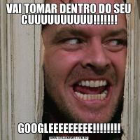VAI TOMAR DENTRO DO SEU CUUUUUUUUUU!!!!!!!GOOGLEEEEEEEEE!!!!!!!!
