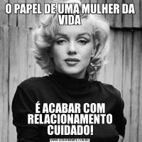 O PAPEL DE UMA MULHER DA VIDAÉ ACABAR COM RELACIONAMENTO CUIDADO!