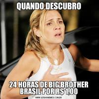 QUANDO DESCUBRO24 HORAS DE BIG BROTHER BRASIL POR R$ 1,00
