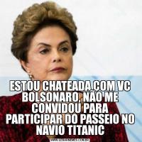 ESTOU CHATEADA COM VC BOLSONARO, NÃO ME CONVIDOU PARA PARTICIPAR DO PASSEIO NO NAVIO TITANIC