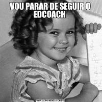 VOU PARAR DE SEGUIR O EDCOACH