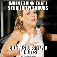 WHEN I THINK THAT I STUDIED TWO HOURSBUT PAST JUST TWO MINUTES