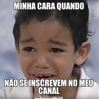 MINHA CARA QUANDONÃO SE INSCREVEM NO MEU CANAL