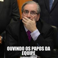 OUVINDO OS PAPOS DA EQUIPE