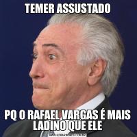 TEMER ASSUSTADOPQ O RAFAEL VARGAS É MAIS LADINO QUE ELE