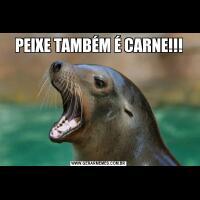 PEIXE TAMBÉM É CARNE!!!