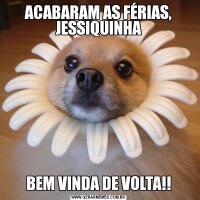 ACABARAM AS FÉRIAS, JESSIQUINHABEM VINDA DE VOLTA!!