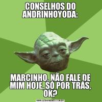CONSELHOS DO ANDRINHOYODA:MARCINHO, NÃO FALE DE MIM HOJE, SÓ POR TRÁS, OK?