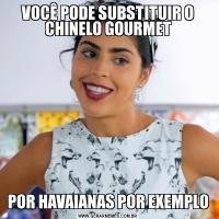 VOCÊ PODE SUBSTITUIR O CHINELO GOURMETPOR HAVAIANAS POR EXEMPLO