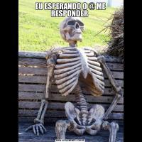 EU ESPERANDO O @ ME RESPONDER