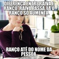 DIFERENÇA ENTRE RAIVA E RANÇO: RAIVA PASSA, JÁ O RANÇO SÓ AUMENTA.RANÇO ATÉ DO NOME DA PESSOA.