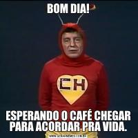 BOM DIA!ESPERANDO O CAFÉ CHEGAR PARA ACORDAR PRA VIDA.