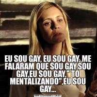 EU SOU GAY, EU SOU GAY, ME FALARAM QUE SOU GAY,SOU GAY,EU SOU GAY,