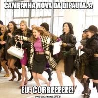 CAMPANHA NOVA DA DIPAULA: AEU: CORREEEEEE!