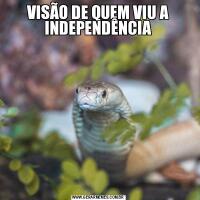 VISÃO DE QUEM VIU A INDEPENDÊNCIA