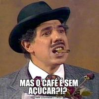 MAS O CAFÉ É SEM AÇÚCAR?!?