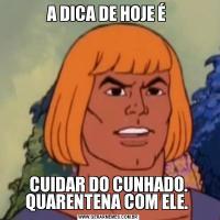 A DICA DE HOJE É CUIDAR DO CUNHADO. QUARENTENA COM ELE.