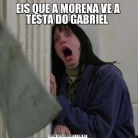 EIS QUE A MORENA VE A TESTA DO GABRIEL