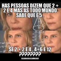 HAS PESSOAS DIZEM QUE 2 + 2 E 4 MAS AS TODO MUNDO SABE QUE É 5 .SE 2 + 2 E 4 , 4+6 E 12 ????????