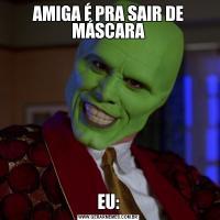 AMIGA É PRA SAIR DE MÁSCARAEU: