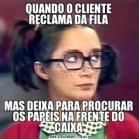 QUANDO O CLIENTE RECLAMA DA FILAMAS DEIXA PARA PROCURAR OS PAPÉIS NA FRENTE DO CAIXA