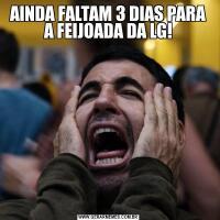 AINDA FALTAM 3 DIAS PARA A FEIJOADA DA LG!