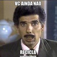 VC AINDA NAORECICLA
