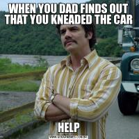 WHEN YOU DAD FINDS OUT THAT YOU KNEADED THE CARHELP