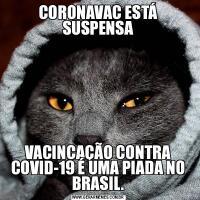 CORONAVAC ESTÁ SUSPENSAVACINCAÇÃO CONTRA COVID-19 É UMA PIADA NO BRASIL.