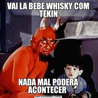 VAI LA BEBE WHISKY COM TEKINNADA MAL PODERA ACONTECER