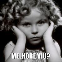 MELHORE VIU?