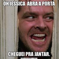 OH JESSICA  ABRA A PORTA CHEGUEI PRA JANTAR.