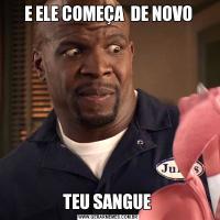 E ELE COMEÇA  DE NOVOTEU SANGUE