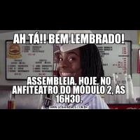AH TÁ!! BEM LEMBRADO!ASSEMBLEIA, HOJE, NO ANFITEATRO DO MÓDULO 2, ÀS 16H30.
