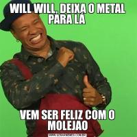 WILL WILL, DEIXA O METAL PARA LÁ VEM SER FELIZ COM O MOLEJAO