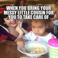 WHEN YOU BRING YOUR MESSY LITTLE COUSIN FOR YOU TO TAKE CARE OF