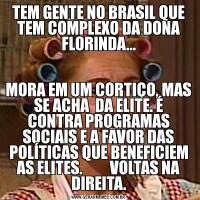TEM GENTE NO BRASIL QUE TEM COMPLEXO DA DONA FLORINDA...MORA EM UM CORTIÇO, MAS SE ACHA  DA ELITE. É CONTRA PROGRAMAS SOCIAIS E A FAVOR DAS POLÍTICAS QUE BENEFICIEM AS ELITES.         VOLTAS NA DIREITA.