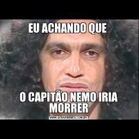 EU ACHANDO QUE O CAPITÃO NEMO IRIA MORRER