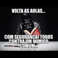 VOLTA AS AULAS...COM SEGURANÇA! TODOS CONTRA UM INIMIGO COMUM...