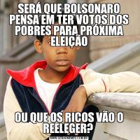SERÁ QUE BOLSONARO PENSA EM TER VOTOS DOS POBRES PARA PRÓXIMA ELEIÇÃOOU QUE OS RICOS VÃO O REELEGER?
