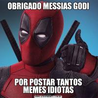 OBRIGADO MESSIAS GODIPOR POSTAR TANTOS MEMES IDIOTAS