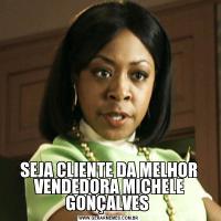 SEJA CLIENTE DA MELHOR VENDEDORA MICHELE GONÇALVES