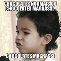 CHOCOLATES NORMAIS OU CHOCOLATES MAGRASS?CHOCOLATES MAGRASS!