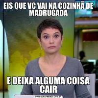 EIS QUE VC VAI NA COZINHÃ DE MADRUGADAE DEIXA ALGUMA COISA CAIR
