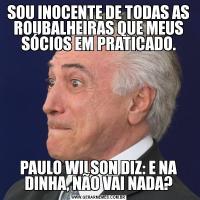 SOU INOCENTE DE TODAS AS ROUBALHEIRAS QUE MEUS SÓCIOS EM PRATICADO.PAULO WILSON DIZ: E NA DINHA, NÃO VAI NADA?