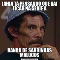 JAHIA TÁ PENSANDO QUE VAI FICAR NA SERIE ABANDO DE SARDINHAS MALUCOS
