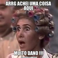 ARRG ACHEI UMA COISA AQUIMUITO DANO !!!