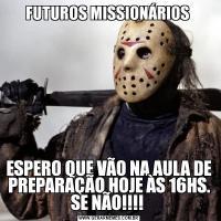 FUTUROS MISSIONÁRIOS ESPERO QUE VÃO NA AULA DE PREPARAÇÃO HOJE ÀS 16HS. SE NÃO!!!!