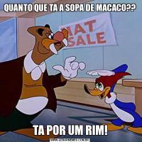 QUANTO QUE TA A SOPA DE MACACO??TA POR UM RIM!