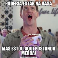 PODERIA ESTAR NA NASAMAS ESTOU AQUI POSTANDO MERDA!